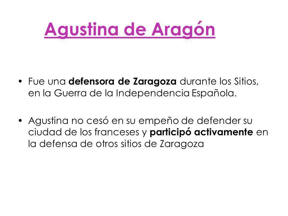 Agustina de Aragón Fue una defensora de Zaragoza durante los Sitios, en la Guerra de la Independencia Española.