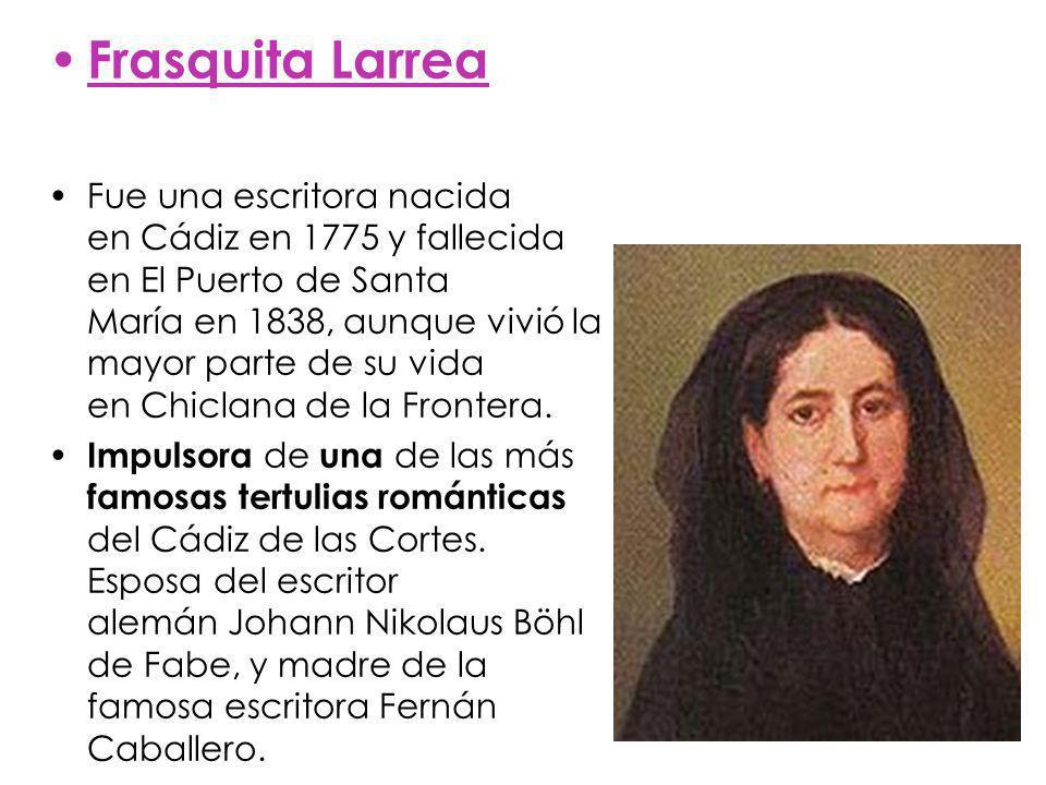 Frasquita Larrea Fue una escritora nacida en Cádiz en 1775 y fallecida en El Puerto de Santa María en 1838, aunque vivió la mayor parte de su vida en Chiclana de la Frontera.