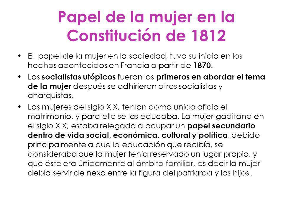 Papel de la mujer en la Constitución de 1812 El papel de la mujer en la sociedad, tuvo su inicio en los hechos acontecidos en Francia a partir de 1870.
