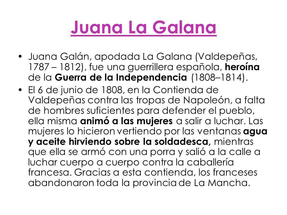Juana La Galana Juana Galán, apodada La Galana (Valdepeñas, 1787 – 1812), fue una guerrillera española, heroína de la Guerra de la Independencia (1808–1814).