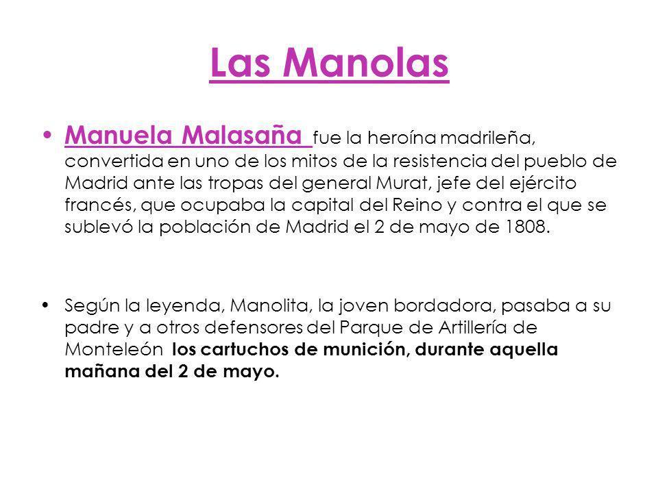 Las Manolas Manuela Malasaña fue la heroína madrileña, convertida en uno de los mitos de la resistencia del pueblo de Madrid ante las tropas del general Murat, jefe del ejército francés, que ocupaba la capital del Reino y contra el que se sublevó la población de Madrid el 2 de mayo de 1808.