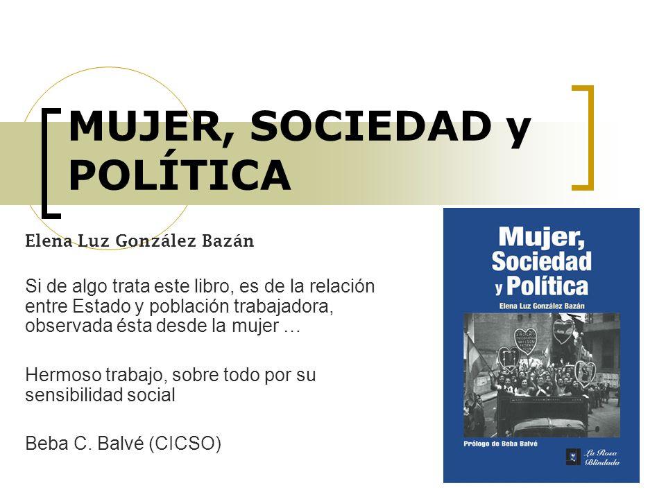 MUJER, SOCIEDAD y POLÍTICA Elena Luz González Bazán Si de algo trata este libro, es de la relación entre Estado y población trabajadora, observada ést