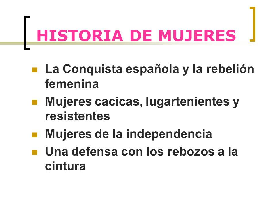 HISTORIA DE MUJERES La Conquista española y la rebelión femenina Mujeres cacicas, lugartenientes y resistentes Mujeres de la independencia Una defensa