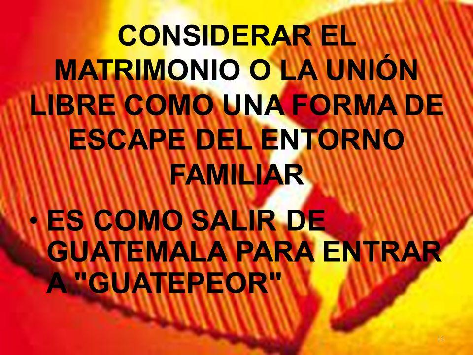 CONSIDERAR EL MATRIMONIO O LA UNIÓN LIBRE COMO UNA FORMA DE ESCAPE DEL ENTORNO FAMILIAR ES COMO SALIR DE GUATEMALA PARA ENTRAR A