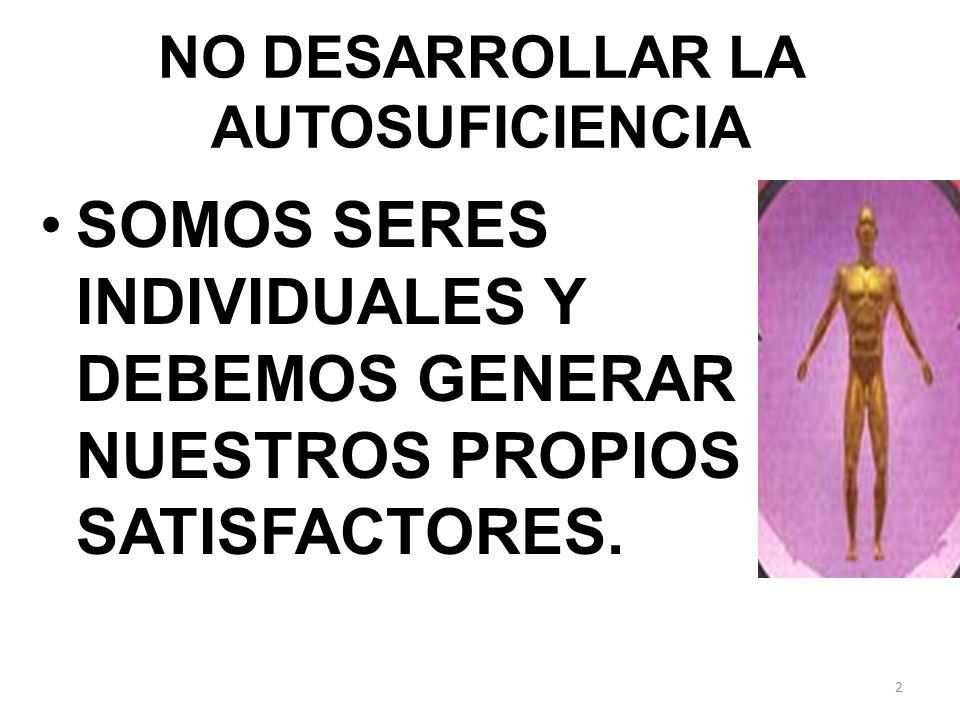 NO DESARROLLAR LA AUTOSUFICIENCIA SOMOS SERES INDIVIDUALES Y DEBEMOS GENERAR NUESTROS PROPIOS SATISFACTORES. 2