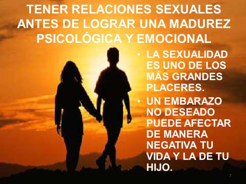 TENER RELACIONES SEXUALES ANTES DE LOGRAR UNA MADUREZ PSICOLÓGICA Y EMOCIONAL LA SEXUALIDAD ES UNO DE LOS MÁS GRANDES PLACERES. UN EMBARAZO NO DESEADO