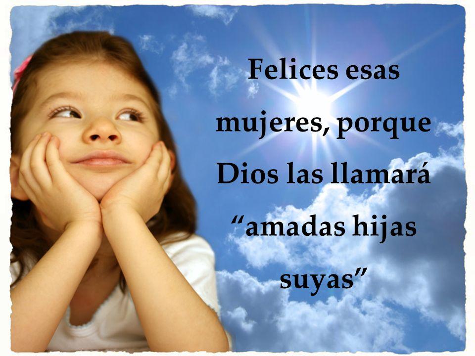 Felices esas mujeres, porque Dios las llamará amadas hijas suyas