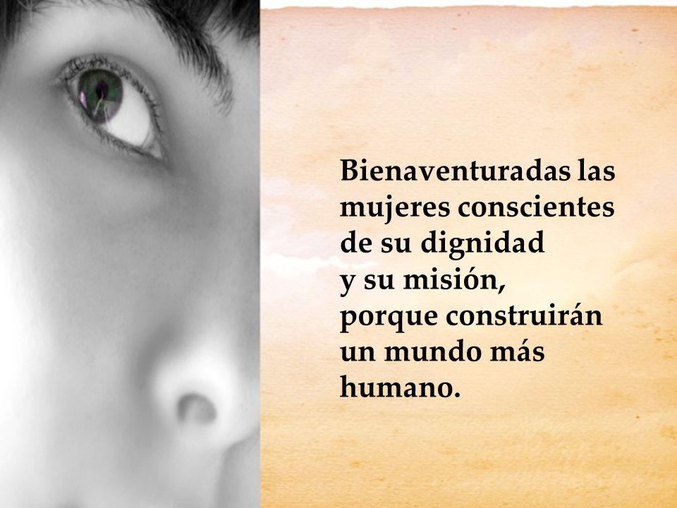 Bienaventuradas las mujeres conscientes de su dignidad y su misión, porque construirán un mundo más humano.