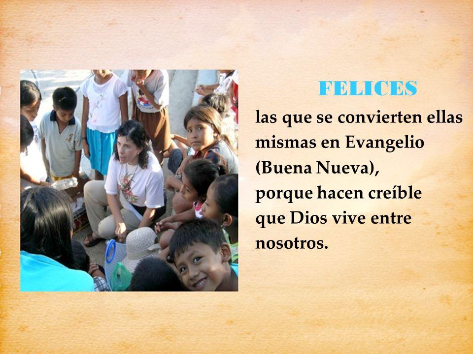 FELICES las que se convierten ellas mismas en Evangelio (Buena Nueva), porque hacen creíble que Dios vive entre nosotros.