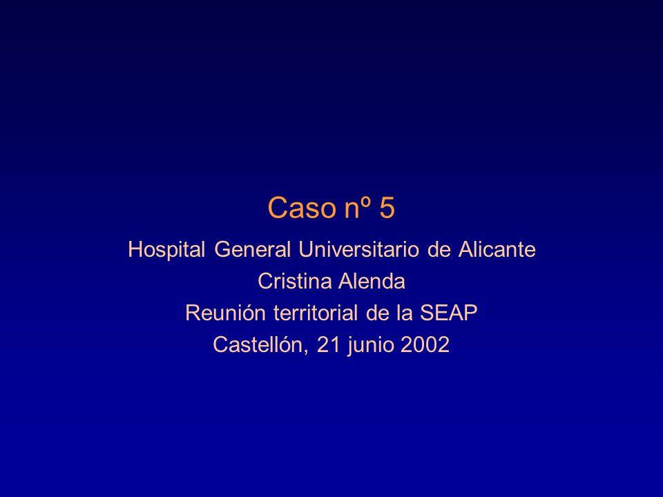Caso nº 5 Hospital General Universitario de Alicante Cristina Alenda Reunión territorial de la SEAP Castellón, 21 junio 2002