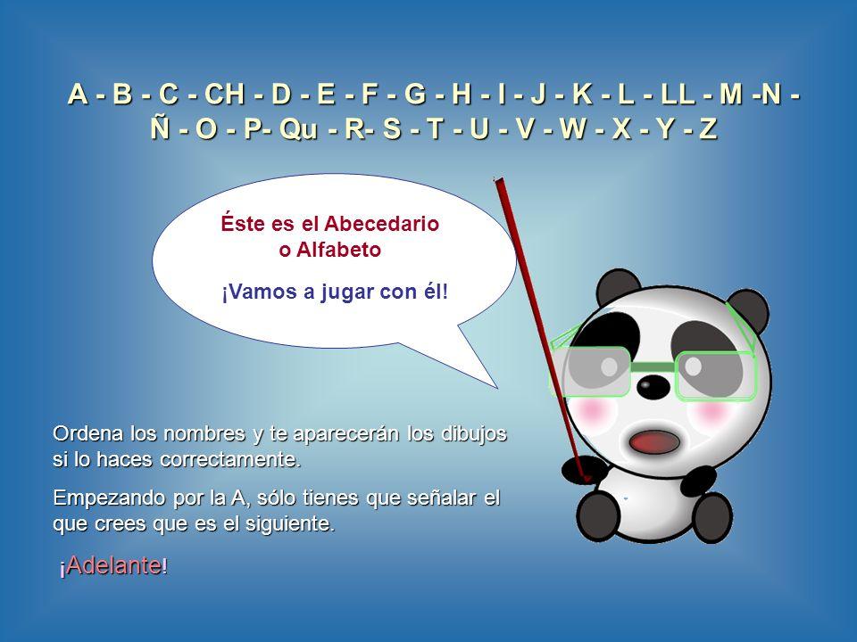A - B - C - CH - D - E - F - G - H - I - J - K - L - LL - M -N - Ñ - O - P- Qu - R- S - T - U - V - W - X - Y - Z Éste es el Abecedario o Alfabeto ¡Vamos a jugar con él.