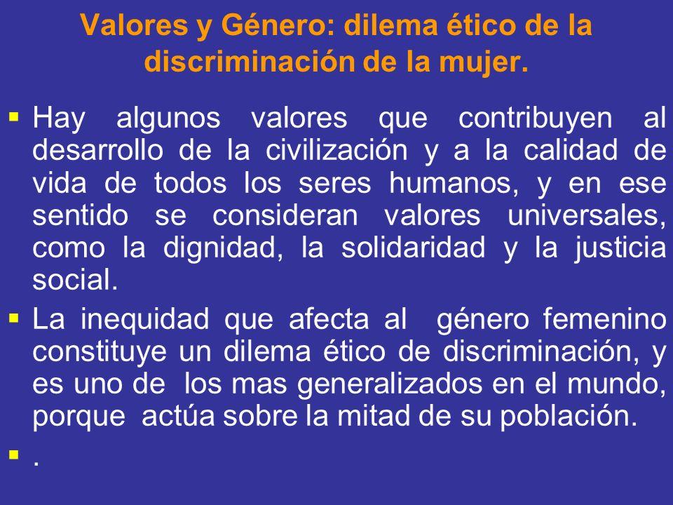 Valores y Género: dilema ético de la discriminación de la mujer. Hay algunos valores que contribuyen al desarrollo de la civilización y a la calidad d