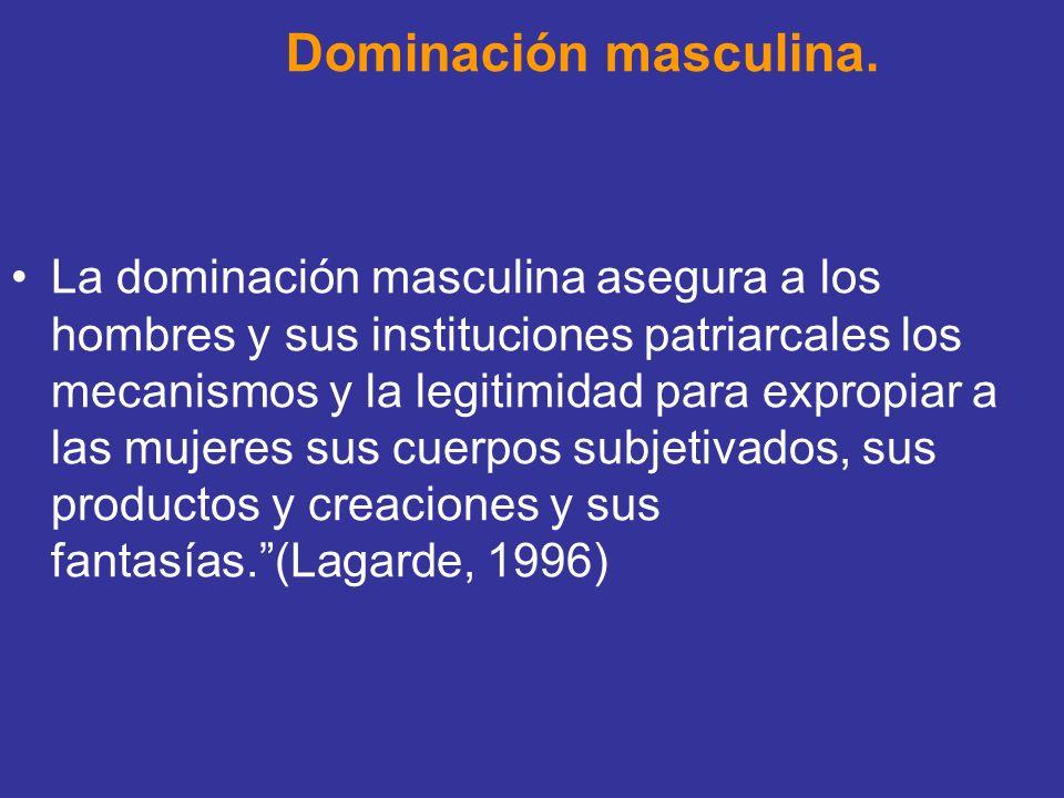 Dominación masculina. La dominación masculina asegura a los hombres y sus instituciones patriarcales los mecanismos y la legitimidad para expropiar a