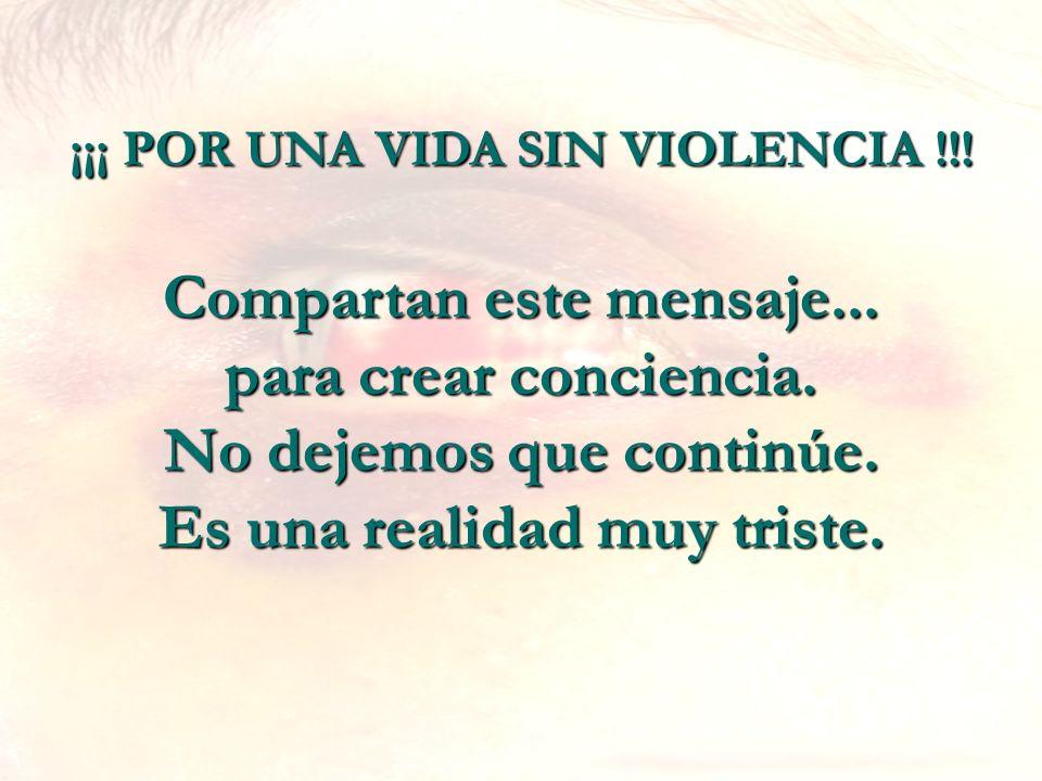 ¡¡¡ POR UNA VIDA SIN VIOLENCIA !!! Compartan este mensaje... para crear conciencia. No dejemos que continúe. Es una realidad muy triste.