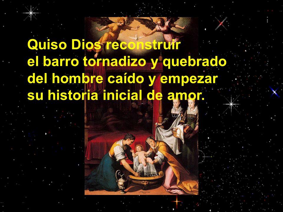 Quiso Dios reconstruir el barro tornadizo y quebrado del hombre caído y empezar su historia inicial de amor.