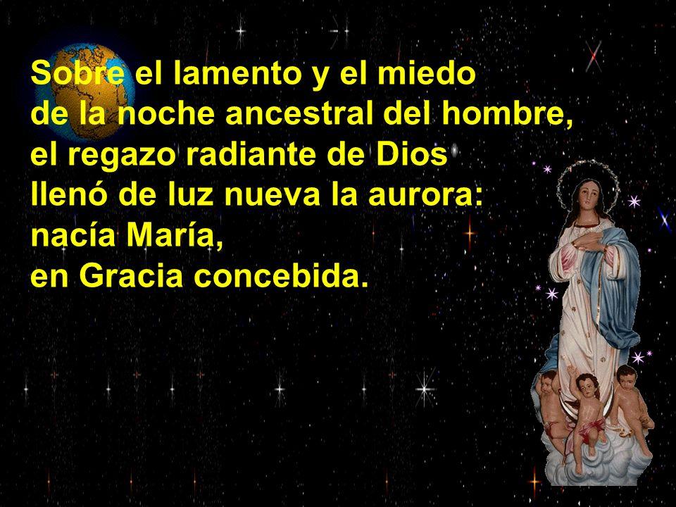 Sobre el lamento y el miedo de la noche ancestral del hombre, el regazo radiante de Dios llenó de luz nueva la aurora: nacía María, en Gracia concebida.