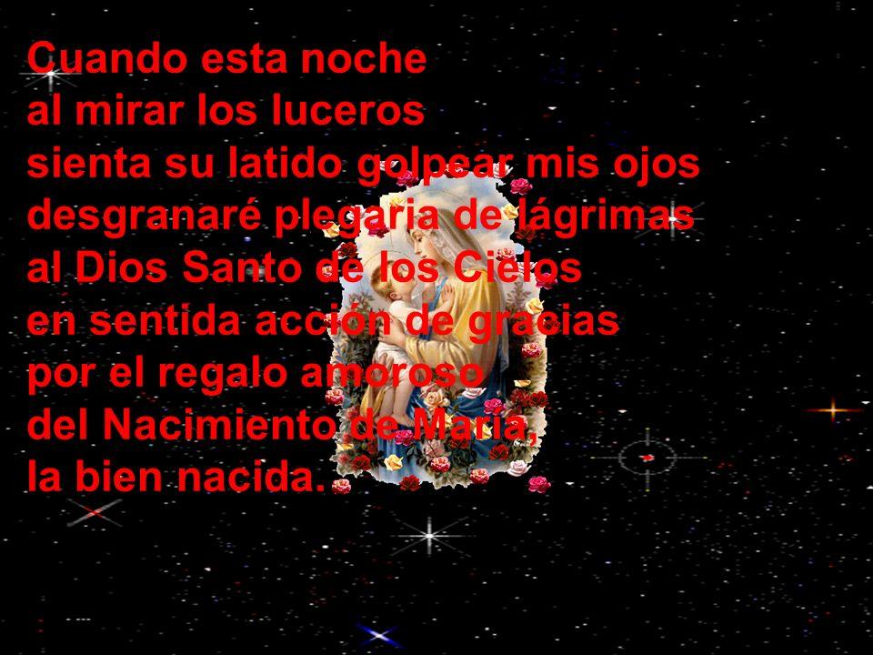 Cuando esta noche al mirar los luceros sienta su latido golpear mis ojos desgranaré plegaria de lágrimas al Dios Santo de los Cielos en sentida acción de gracias por el regalo amoroso del Nacimiento de María, la bien nacida.
