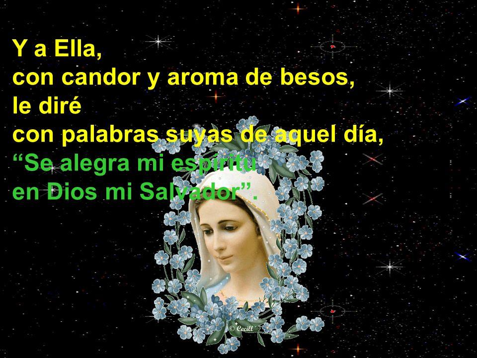 Y a Ella, con candor y aroma de besos, le diré con palabras suyas de aquel día, Se alegra mi espíritu en Dios mi Salvador.