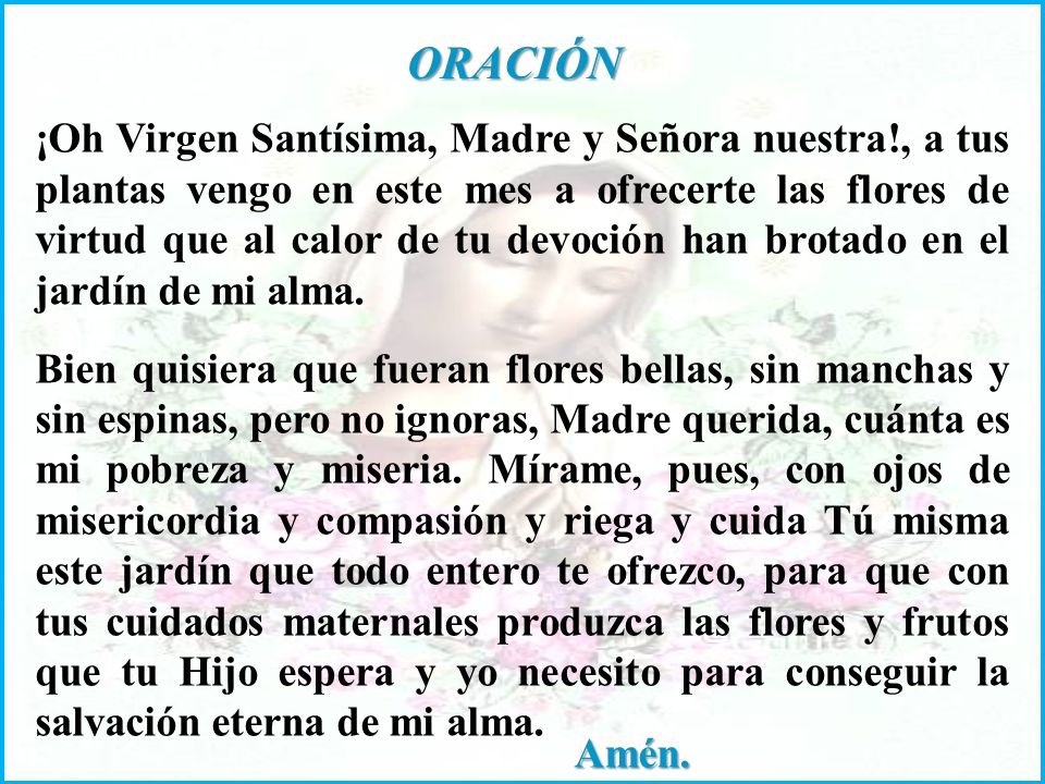 ORACIÓN ¡Oh Virgen Santísima, Madre y Señora nuestra!, a tus plantas vengo en este mes a ofrecerte las flores de virtud que al calor de tu devoción han brotado en el jardín de mi alma.