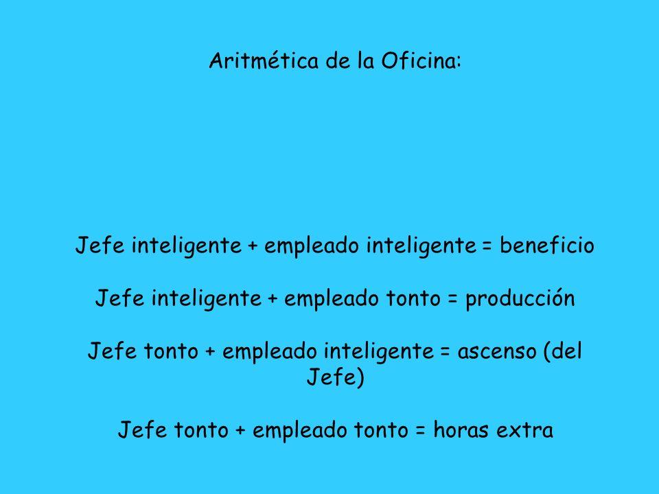Aritmética de la Oficina: Jefe inteligente + empleado inteligente = beneficio Jefe inteligente + empleado tonto = producción Jefe tonto + empleado int