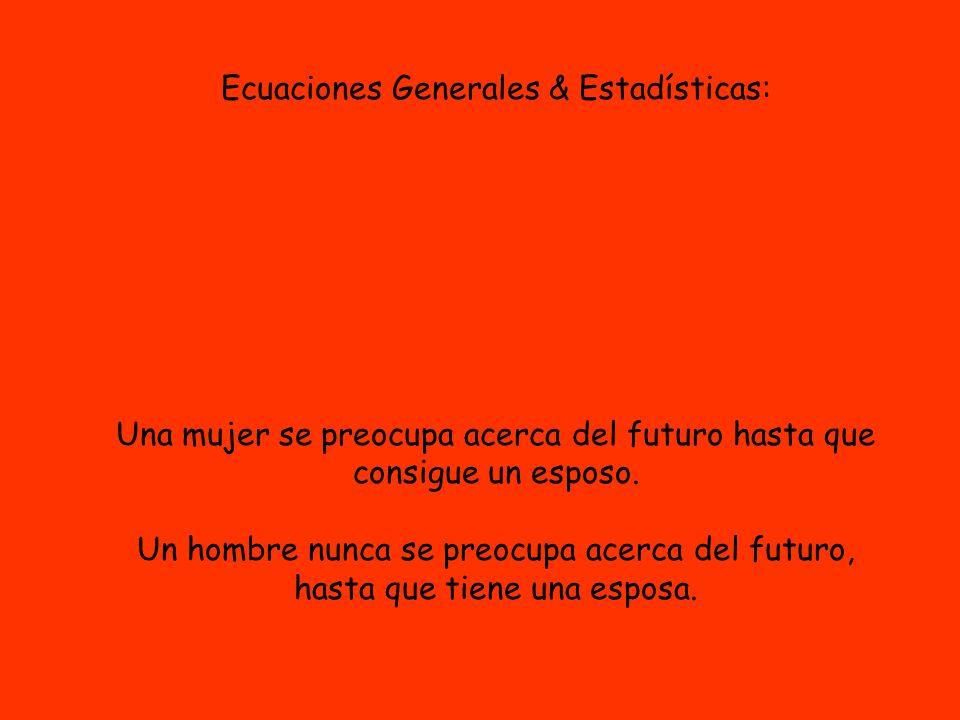 Ecuaciones Generales & Estadísticas: Una mujer se preocupa acerca del futuro hasta que consigue un esposo. Un hombre nunca se preocupa acerca del futu