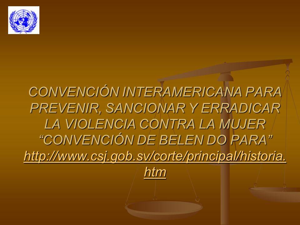 CONVENCIÓN INTERAMERICANA PARA PREVENIR, SANCIONAR Y ERRADICAR LA VIOLENCIA CONTRA LA MUJER CONVENCIÓN DE BELEN DO PARA http://www.csj.gob.sv/corte/principal/historia.