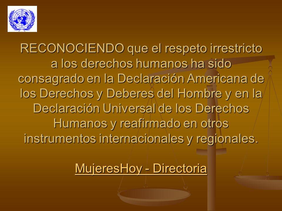 RECONOCIENDO que el respeto irrestricto a los derechos humanos ha sido consagrado en la Declaración Americana de los Derechos y Deberes del Hombre y en la Declaración Universal de los Derechos Humanos y reafirmado en otros instrumentos internacionales y regionales.