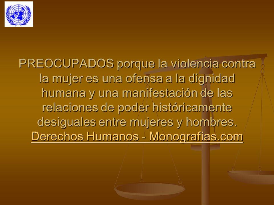 PREOCUPADOS porque la violencia contra la mujer es una ofensa a la dignidad humana y una manifestación de las relaciones de poder históricamente desiguales entre mujeres y hombres.