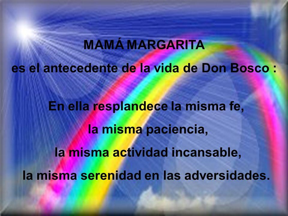 MAMÁ MARGARITA es el antecedente de la vida de Don Bosco : En ella resplandece la misma fe, la misma paciencia, la misma actividad incansable, la misma serenidad en las adversidades.