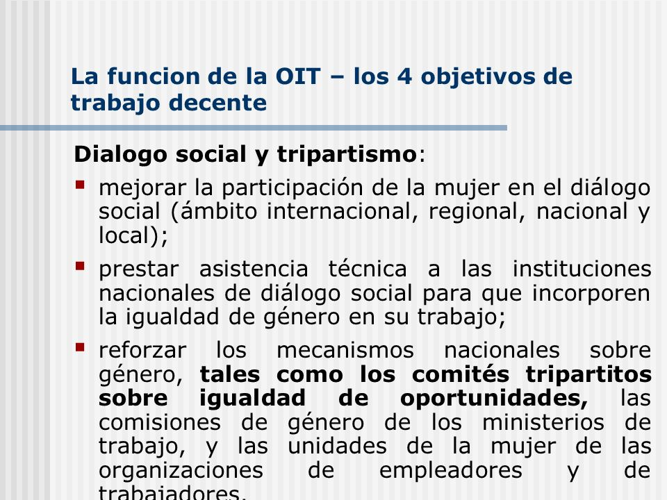 La funcion de la OIT – los 4 objetivos de trabajo decente Dialogo social y tripartismo: mejorar la participación de la mujer en el diálogo social (ámb