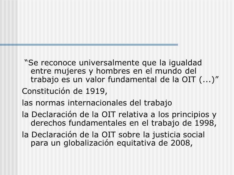 Se reconoce universalmente que la igualdad entre mujeres y hombres en el mundo del trabajo es un valor fundamental de la OIT (...) Constitución de 191
