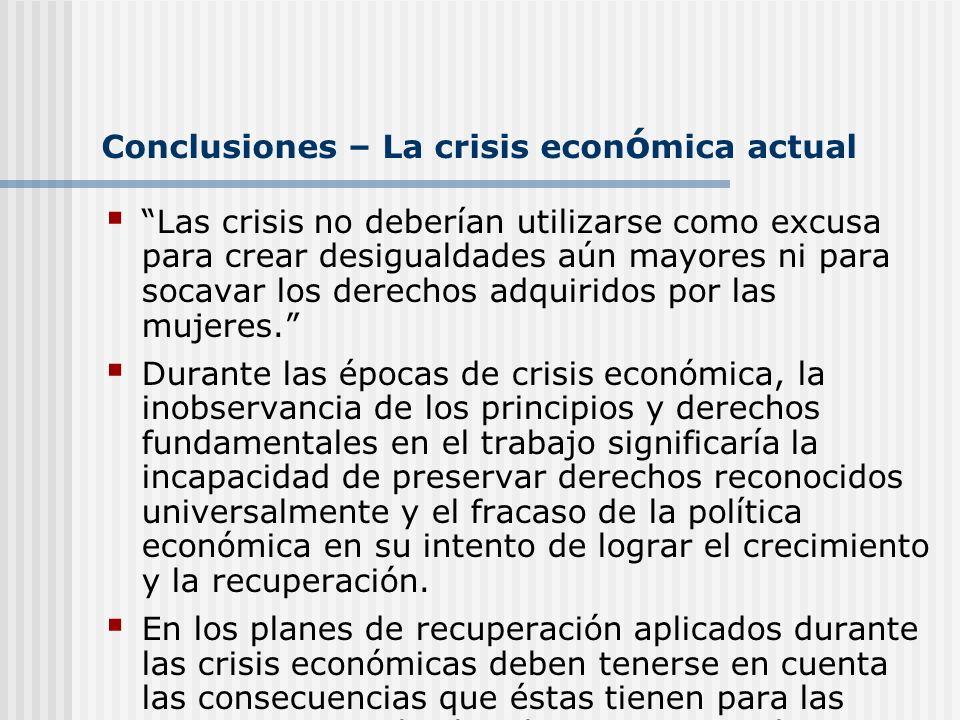 Conclusiones – La crisis econ ó mica actual Las crisis no deberían utilizarse como excusa para crear desigualdades aún mayores ni para socavar los der