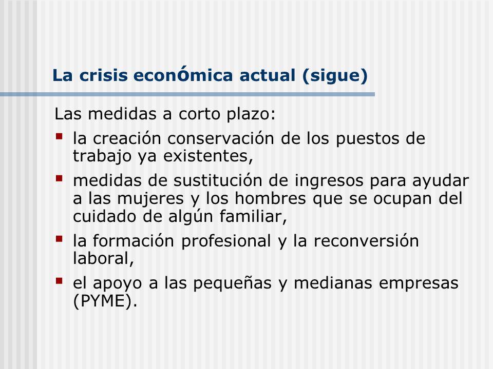 La crisis econ ó mica actual (sigue) Las medidas a corto plazo: la creación conservación de los puestos de trabajo ya existentes, medidas de sustituci