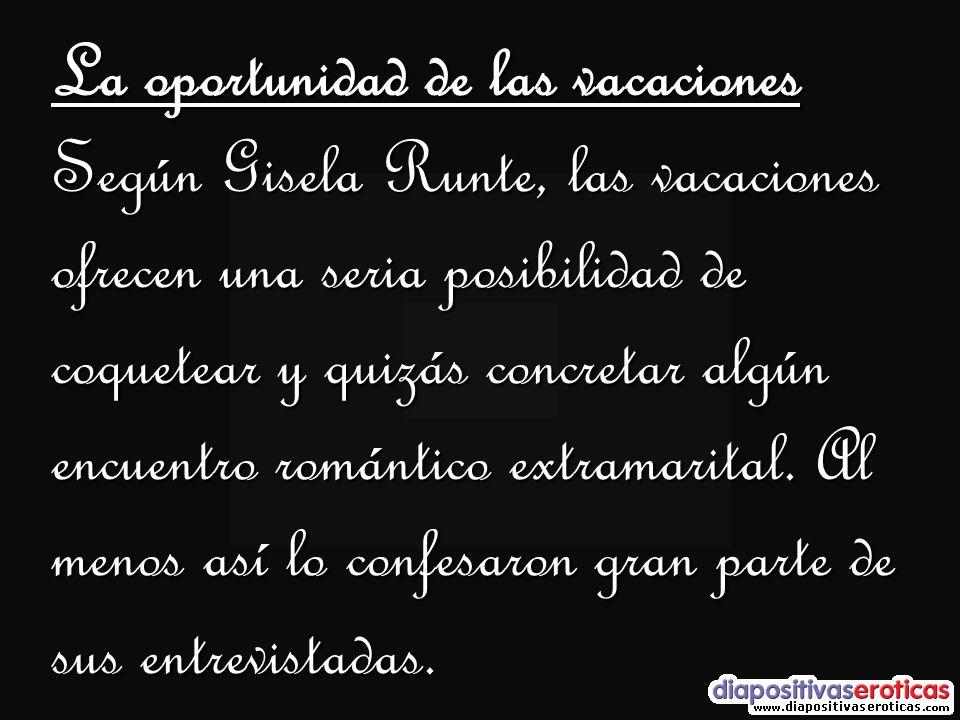 La oportunidad de las vacaciones Según Gisela Runte, las vacaciones ofrecen una seria posibilidad de coquetear y quizás concretar algún encuentro romá
