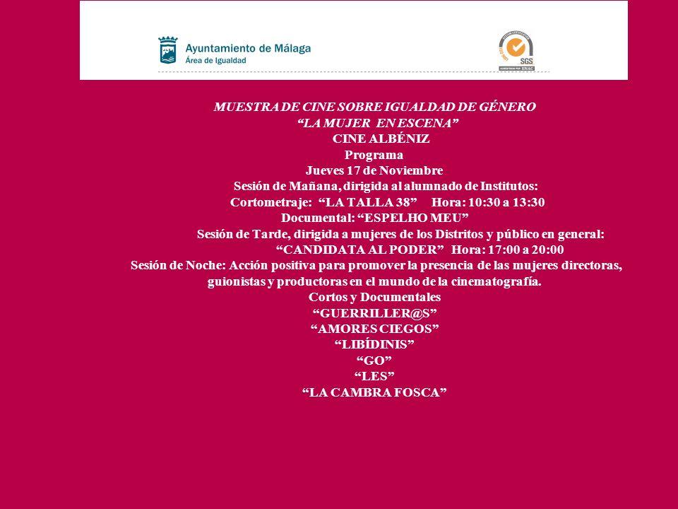 MUESTRA DE CINE SOBRE IGUALDAD DE GÉNERO LA MUJER EN ESCENA CINE ALBÉNIZ Programa Jueves 24 de Noviembre Sesión de Mañana, dirigida al alumnado de Institutos: Documental: NAGORE Hora: 10:30 a 13:30 Sesión de Tarde, dirigida a mujeres de los Distritos y público en general: CIELO Hora: 17:00 a 20:00 Sesión de Noche: Acción positiva para promover la presencia de las mujeres directoras, guionistas y productoras en el mundo de la cinematografía.