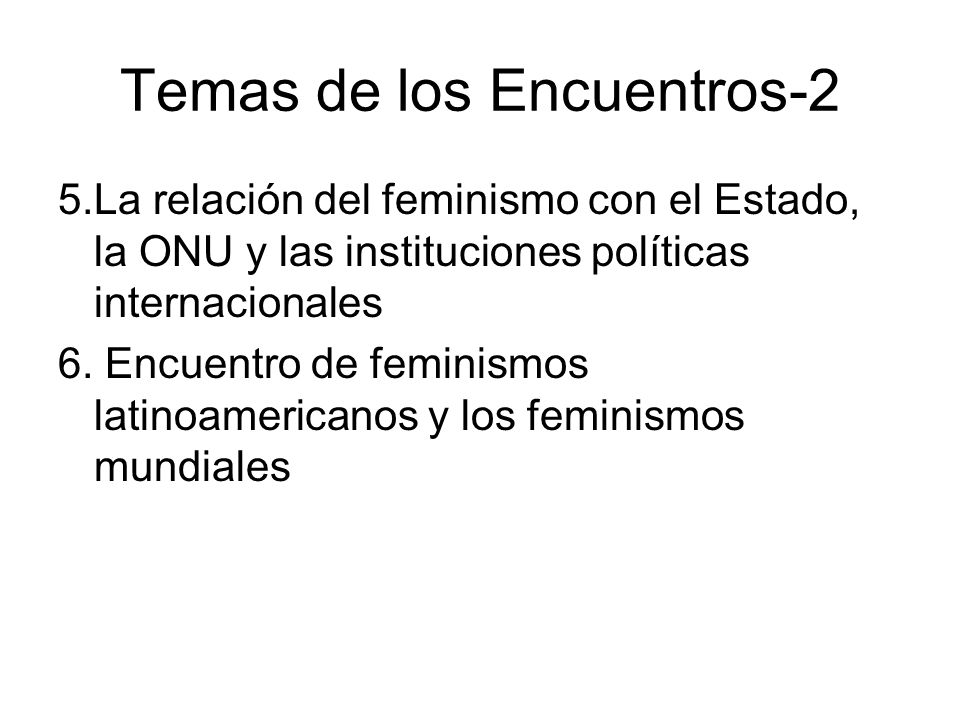Temas de los Encuentros-2 5.La relación del feminismo con el Estado, la ONU y las instituciones políticas internacionales 6. Encuentro de feminismos l
