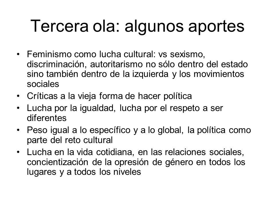 Tercera ola: algunos aportes Feminismo como lucha cultural: vs sexismo, discriminación, autoritarismo no sólo dentro del estado sino también dentro de