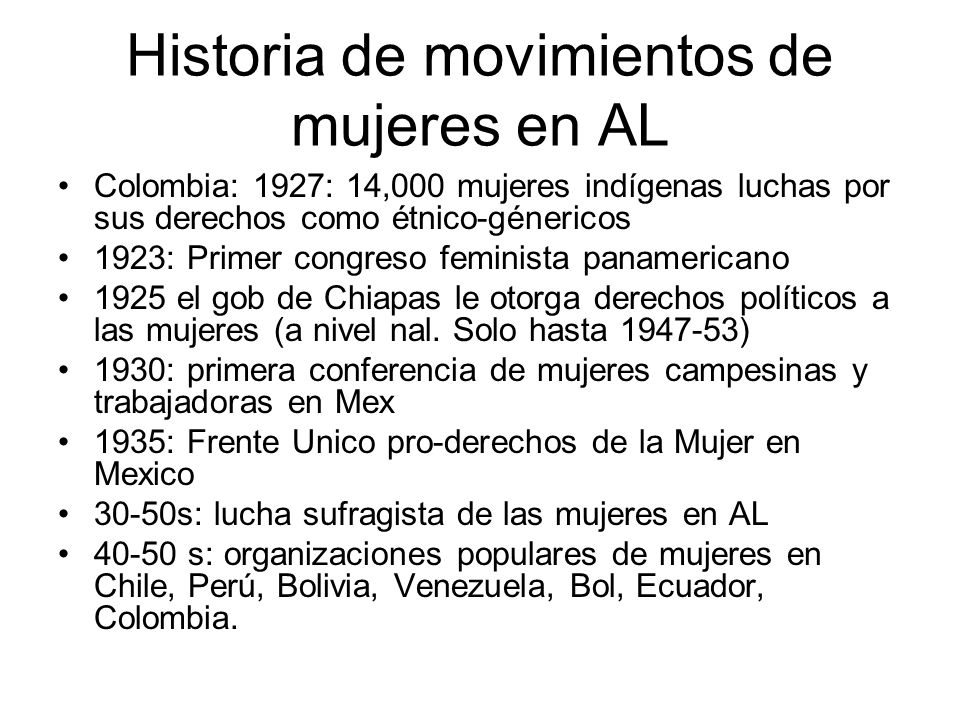 Historia de movimientos de mujeres en AL Colombia: 1927: 14,000 mujeres indígenas luchas por sus derechos como étnico-génericos 1923: Primer congreso