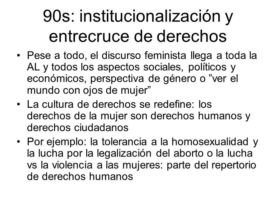 90s: institucionalización y entrecruce de derechos Pese a todo, el discurso feminista llega a toda la AL y todos los aspectos sociales, políticos y ec