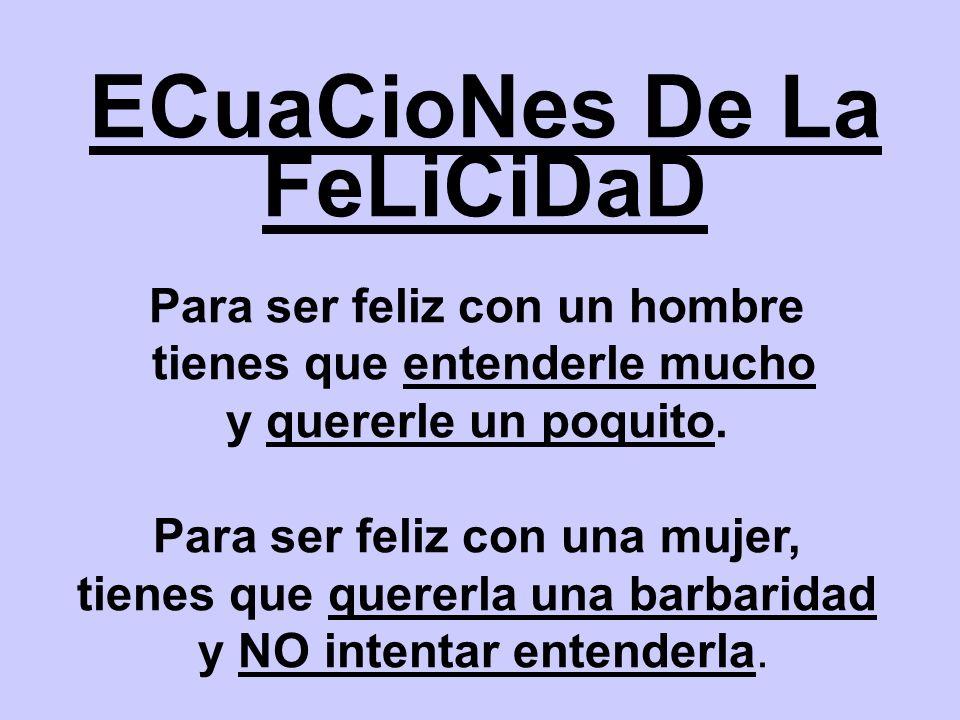 ECuaCioNes De La FeLiCiDaD Para ser feliz con un hombre tienes que entenderle mucho y quererle un poquito.