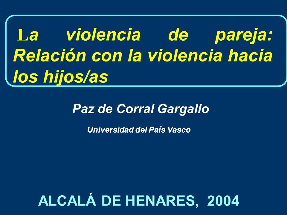 L a violencia de pareja: Relación con la violencia hacia los hijos/as Universidad del País Vasco Paz de Corral Gargallo ALCALÁ DE HENARES, 2004