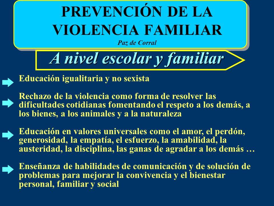 PREVENCIÓN DE LA VIOLENCIA FAMILIAR Paz de Corral A nivel escolar y familiar Educación igualitaria y no sexista Rechazo de la violencia como forma de