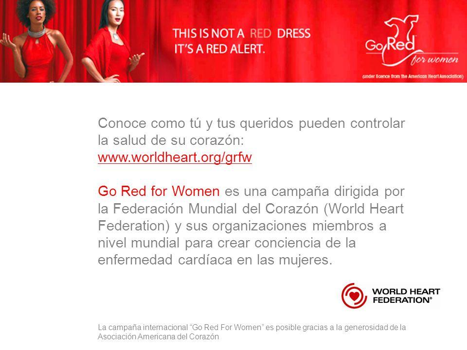 Conoce como tú y tus queridos pueden controlar la salud de su corazón: www.worldheart.org/grfw Go Red for Women es una campaña dirigida por la Federación Mundial del Corazón (World Heart Federation) y sus organizaciones miembros a nivel mundial para crear conciencia de la enfermedad cardíaca en las mujeres.