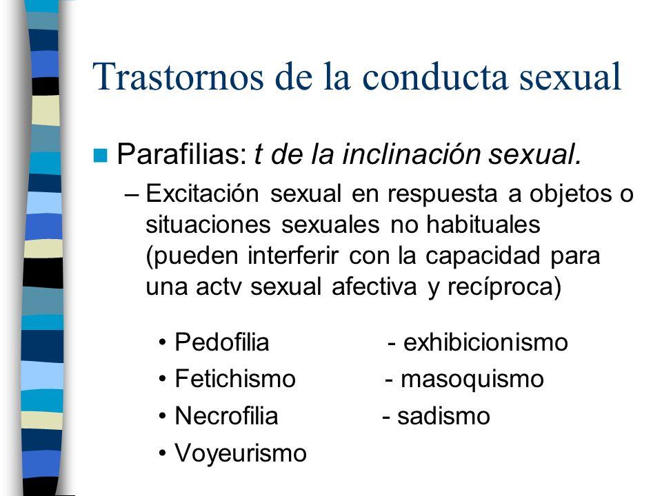 Trastornos de la conducta sexual Parafilias: t de la inclinación sexual. –Excitación sexual en respuesta a objetos o situaciones sexuales no habituale