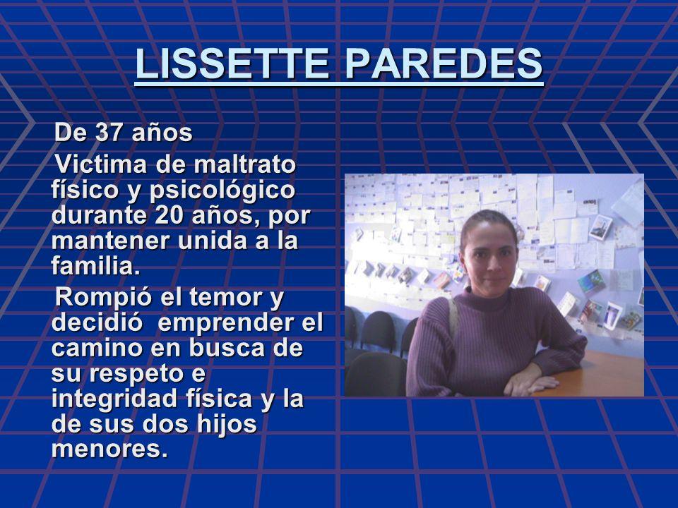 LISSETTE PAREDES De 37 años De 37 años Victima de maltrato físico y psicológico durante 20 años, por mantener unida a la familia. Victima de maltrato