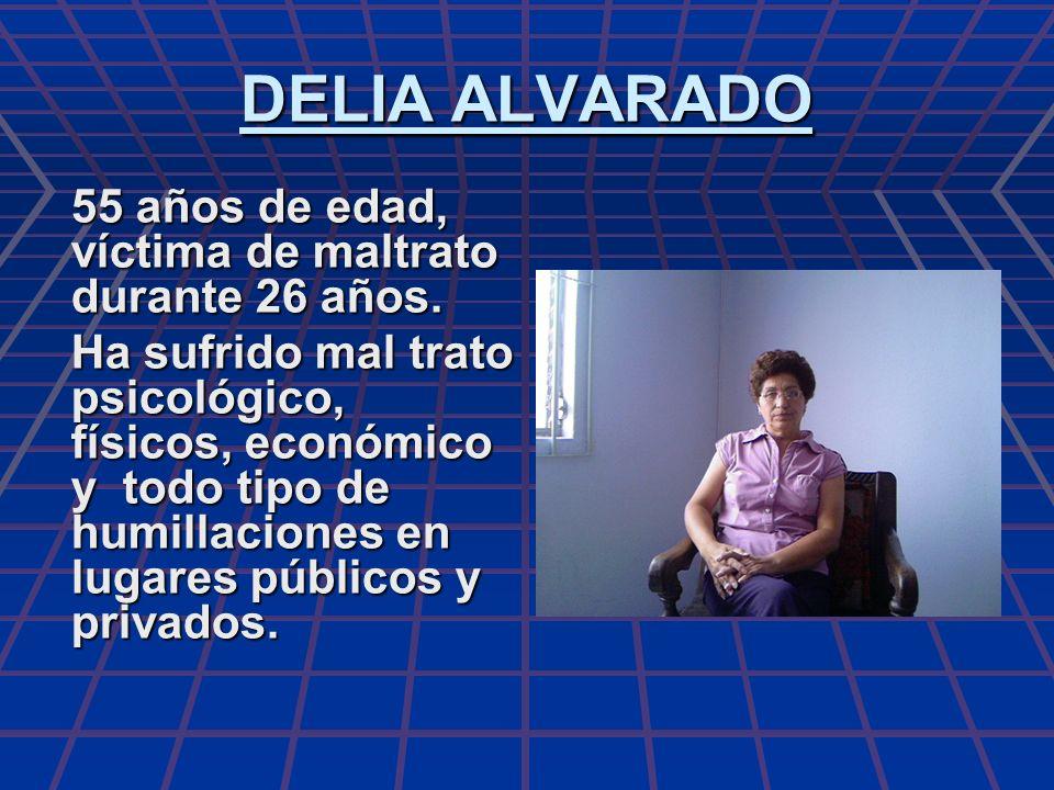 DELIA ALVARADO 55 años de edad, víctima de maltrato durante 26 años. Ha sufrido mal trato psicológico, físicos, económico y todo tipo de humillaciones