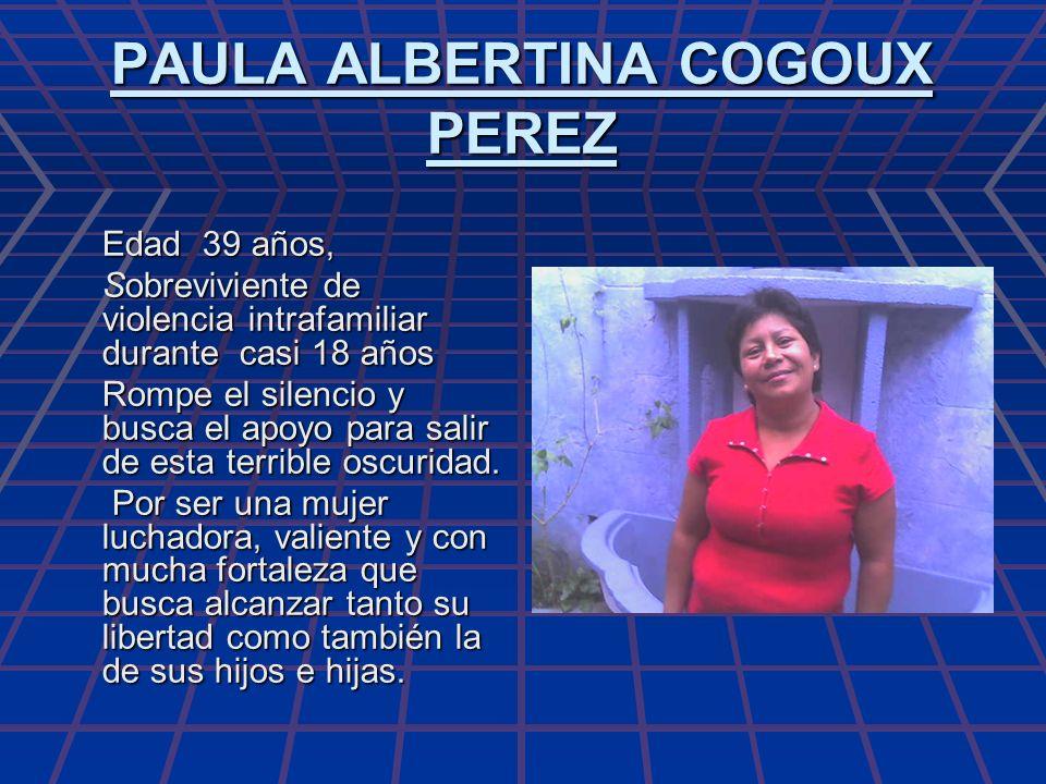 PAULA ALBERTINA COGOUX PEREZ Edad 39 años, Sobreviviente de violencia intrafamiliar durante casi 18 años Rompe el silencio y busca el apoyo para salir