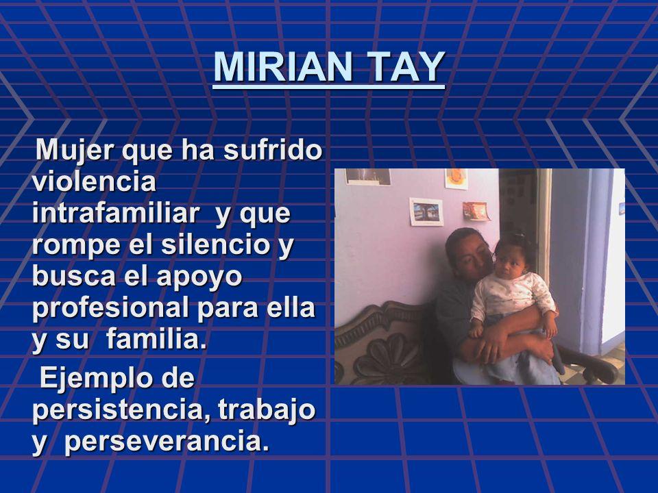 MIRIAN TAY Mujer que ha sufrido violencia intrafamiliar y que rompe el silencio y busca el apoyo profesional para ella y su familia. Mujer que ha sufr