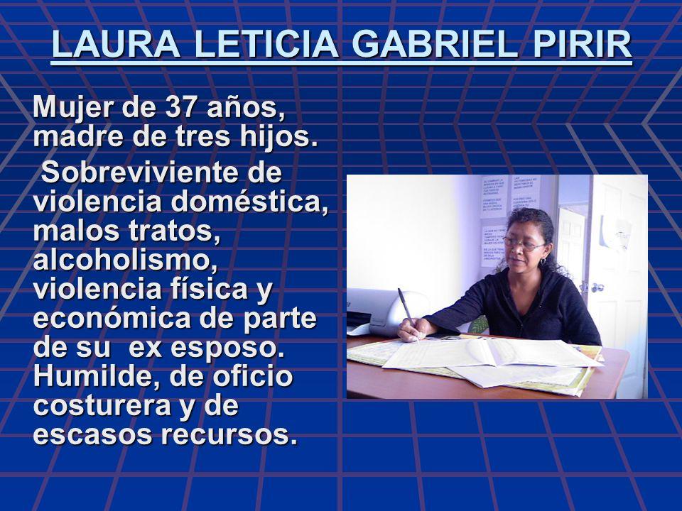 LAURA LETICIA GABRIEL PIRIR Mujer de 37 años, madre de tres hijos. Mujer de 37 años, madre de tres hijos. Sobreviviente de violencia doméstica, malos
