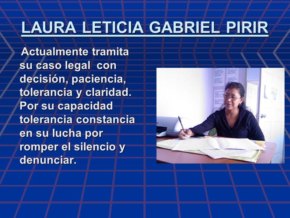 LAURA LETICIA GABRIEL PIRIR Actualmente tramita su caso legal con decisión, paciencia, tolerancia y claridad. Por su capacidad tolerancia constancia e
